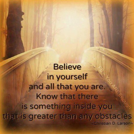 Believe in yourself and all that you are_ Know that there is something inside you that is greater than any obstacles_ ~ Christian D Larson