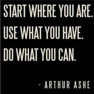 Start where you are, use what you have, do what you can - Arthur Ashe