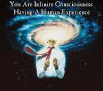 You are infinite consciousness having a human experience